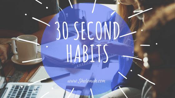 30 Second Habits